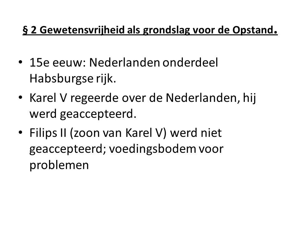 § 2 Gewetensvrijheid als grondslag voor de Opstand. 15e eeuw: Nederlanden onderdeel Habsburgse rijk. Karel V regeerde over de Nederlanden, hij werd ge