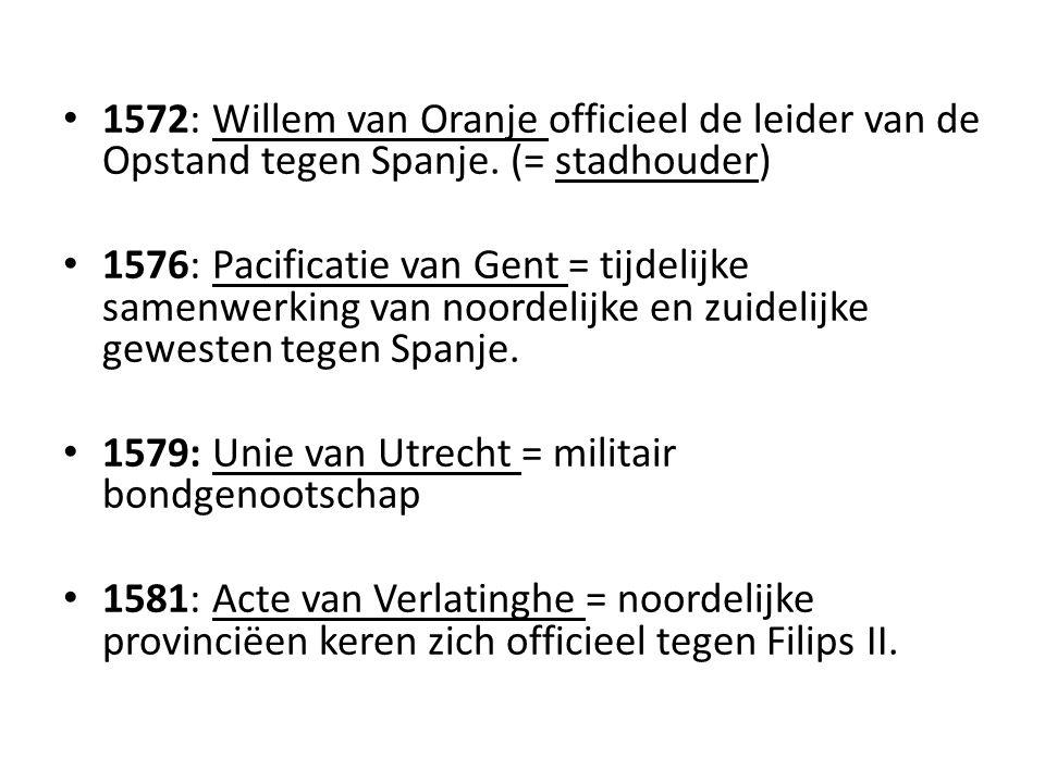 1572: Willem van Oranje officieel de leider van de Opstand tegen Spanje. (= stadhouder) 1576: Pacificatie van Gent = tijdelijke samenwerking van noord