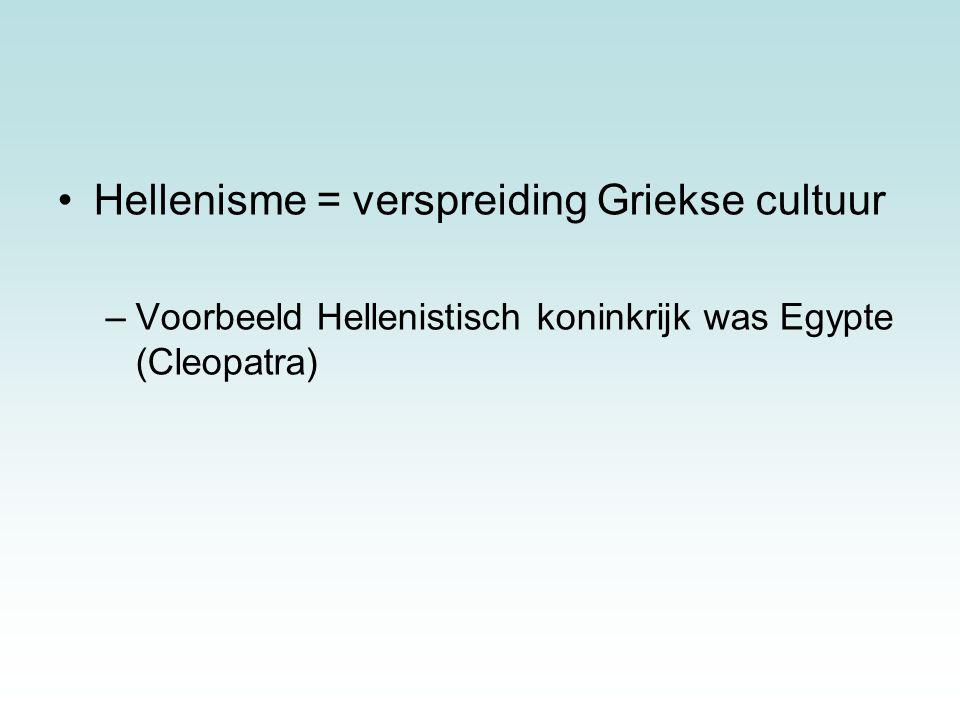 Hellenisme = verspreiding Griekse cultuur –Voorbeeld Hellenistisch koninkrijk was Egypte (Cleopatra)
