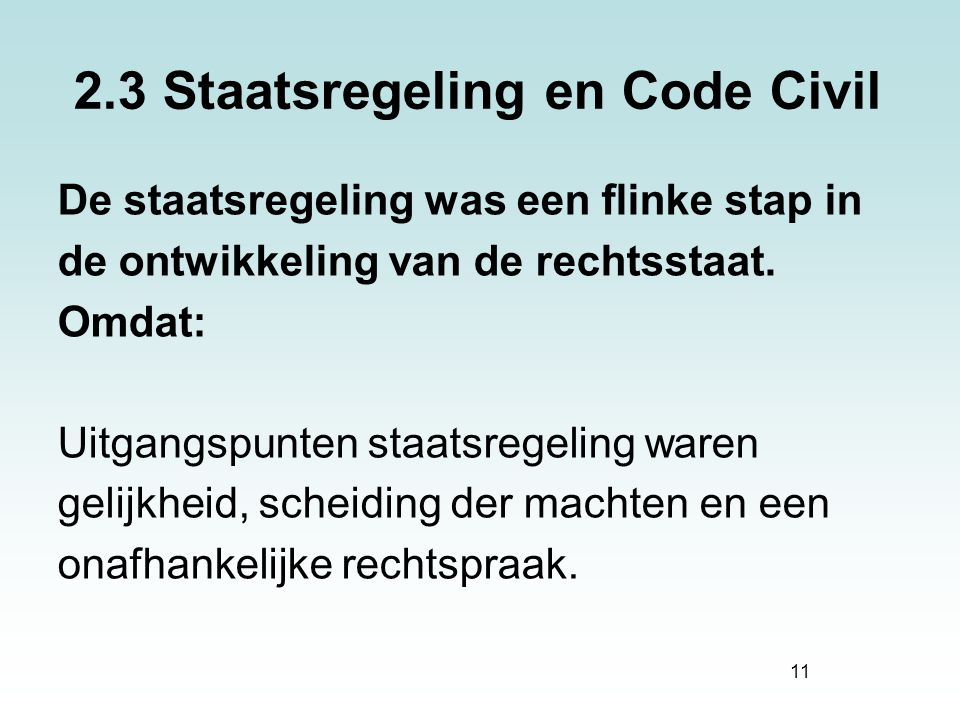 11 2.3 Staatsregeling en Code Civil De staatsregeling was een flinke stap in de ontwikkeling van de rechtsstaat. Omdat: Uitgangspunten staatsregeling