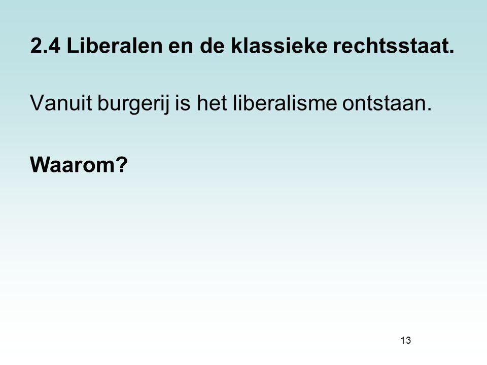 13 2.4 Liberalen en de klassieke rechtsstaat. Vanuit burgerij is het liberalisme ontstaan. Waarom?