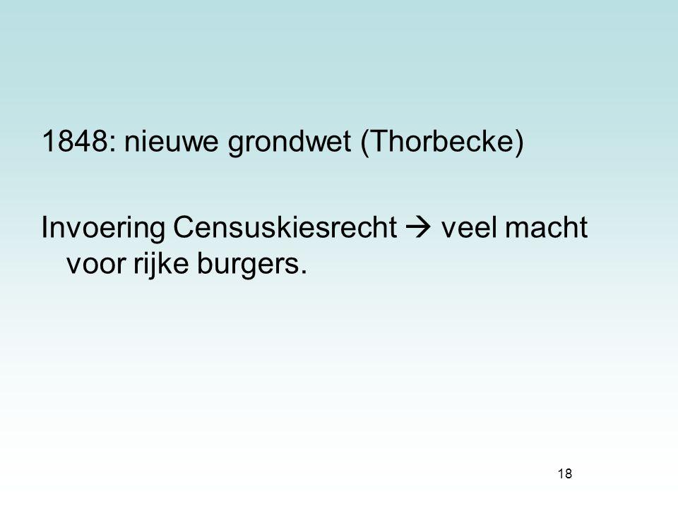 18 1848: nieuwe grondwet (Thorbecke) Invoering Censuskiesrecht  veel macht voor rijke burgers.
