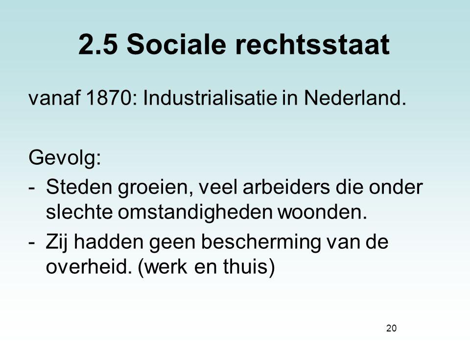 20 2.5 Sociale rechtsstaat vanaf 1870: Industrialisatie in Nederland. Gevolg: -Steden groeien, veel arbeiders die onder slechte omstandigheden woonden