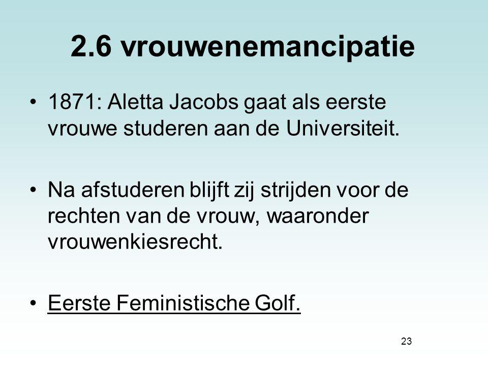 23 2.6 vrouwenemancipatie 1871: Aletta Jacobs gaat als eerste vrouwe studeren aan de Universiteit. Na afstuderen blijft zij strijden voor de rechten v