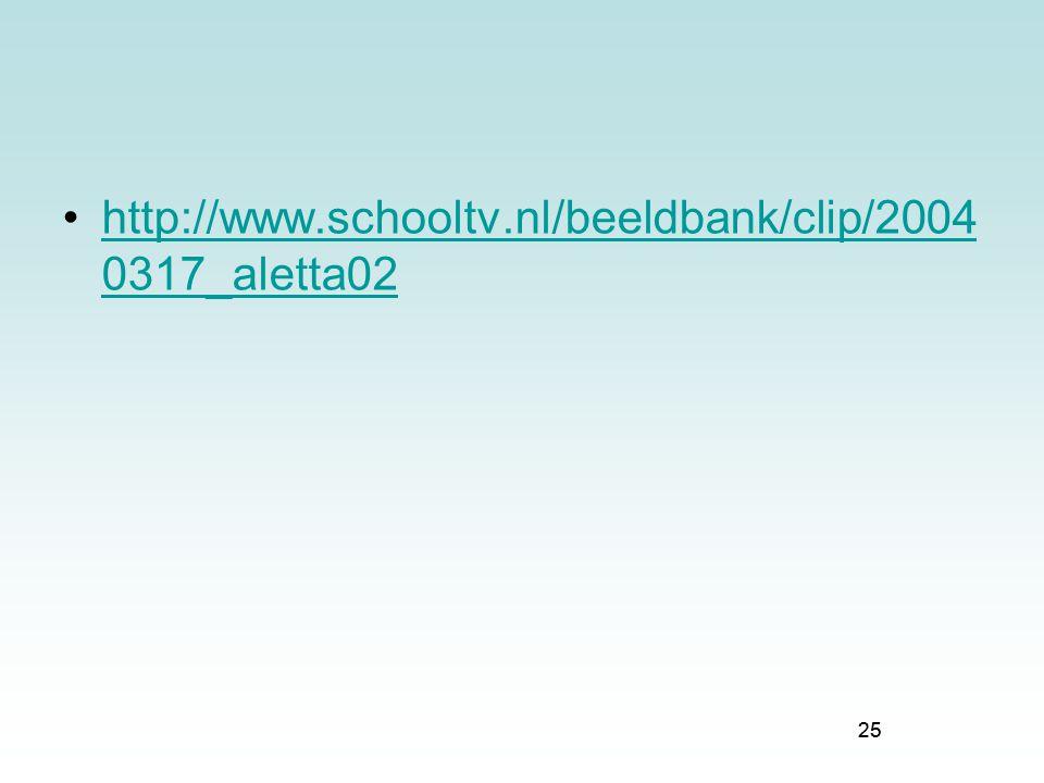 25 http://www.schooltv.nl/beeldbank/clip/2004 0317_aletta02http://www.schooltv.nl/beeldbank/clip/2004 0317_aletta02 25