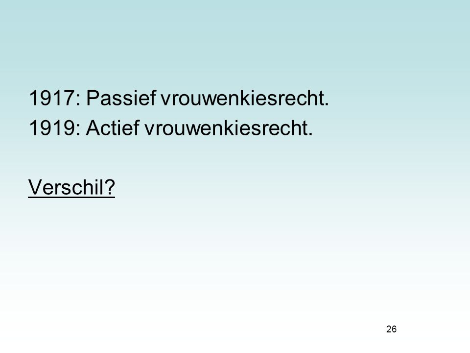 26 1917: Passief vrouwenkiesrecht. 1919: Actief vrouwenkiesrecht. Verschil?