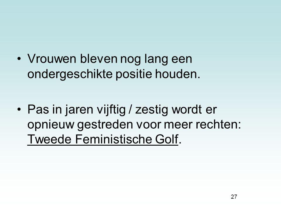 27 Vrouwen bleven nog lang een ondergeschikte positie houden. Pas in jaren vijftig / zestig wordt er opnieuw gestreden voor meer rechten: Tweede Femin