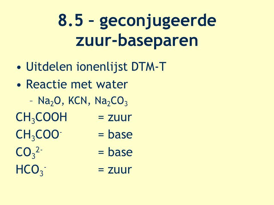 8.5 – geconjugeerde zuur-baseparen Uitdelen ionenlijst DTM-T Reactie met water –Na 2 O, KCN, Na 2 CO 3 CH 3 COOH = zuur CH 3 COO - = base CO 3 2- = ba