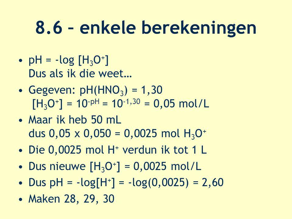 8.6 – enkele berekeningen pH = -log [H 3 O + ] Dus als ik die weet… Gegeven: pH(HNO 3 ) = 1,30 [H 3 O + ] = 10 -pH = 10 -1,30 = 0,05 mol/L Maar ik heb