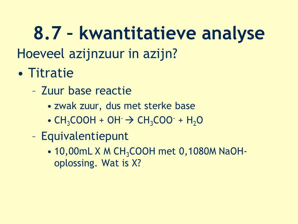 8.7 – kwantitatieve analyse Hoeveel azijnzuur in azijn? Titratie –Zuur base reactie zwak zuur, dus met sterke base CH 3 COOH + OH -  CH 3 COO - + H 2