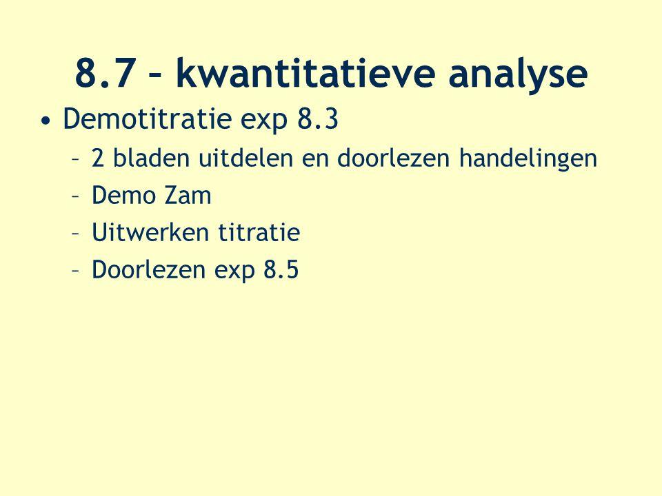 8.7 – kwantitatieve analyse Demotitratie exp 8.3 –2 bladen uitdelen en doorlezen handelingen –Demo Zam –Uitwerken titratie –Doorlezen exp 8.5
