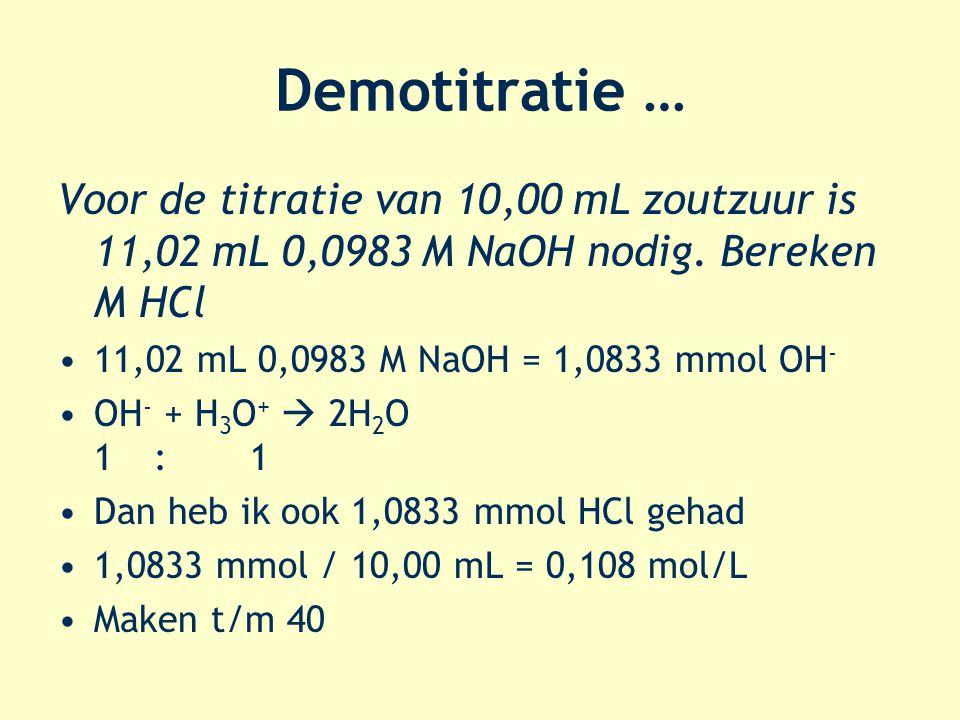 Demotitratie … Voor de titratie van 10,00 mL zoutzuur is 11,02 mL 0,0983 M NaOH nodig. Bereken M HCl 11,02 mL 0,0983 M NaOH = 1,0833 mmol OH - OH - +