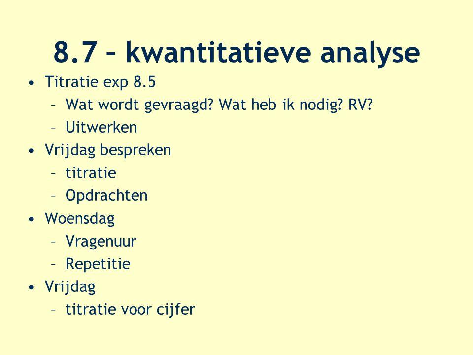 8.7 – kwantitatieve analyse Titratie exp 8.5 –Wat wordt gevraagd? Wat heb ik nodig? RV? –Uitwerken Vrijdag bespreken –titratie –Opdrachten Woensdag –V