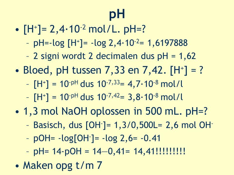 pH [H + ]= 2,4·10 -2 mol/L. pH=? –pH=-log [H + ]= -log 2,4·10 -2 = 1,6197888 –2 signi wordt 2 decimalen dus pH = 1,62 Bloed, pH tussen 7,33 en 7,42. [