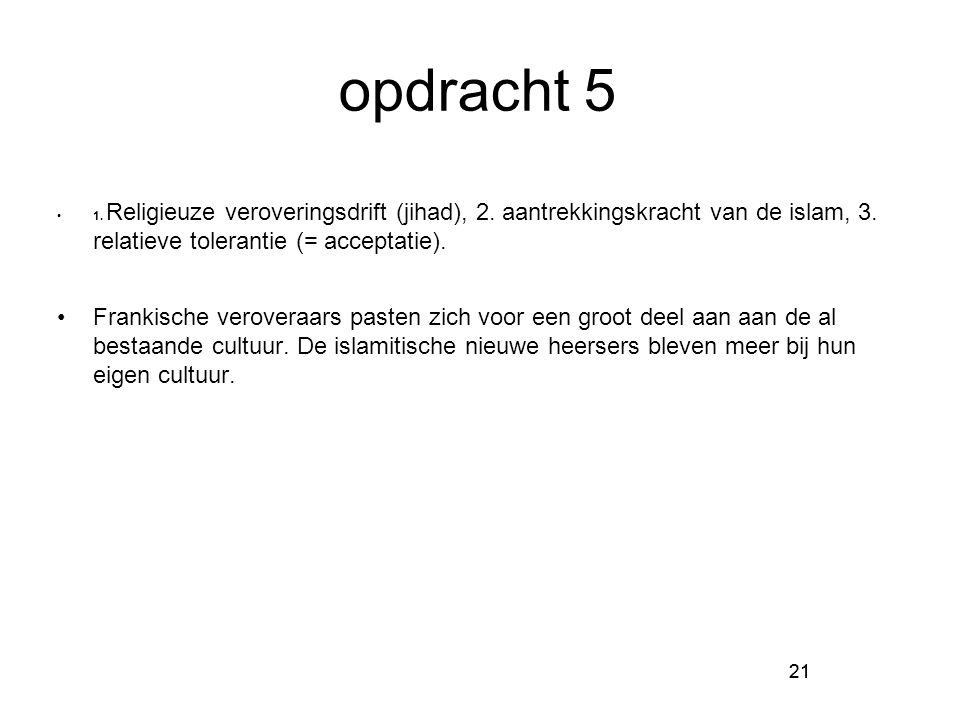 21 opdracht 5 1. Religieuze veroveringsdrift (jihad), 2. aantrekkingskracht van de islam, 3. relatieve tolerantie (= acceptatie). Frankische veroveraa