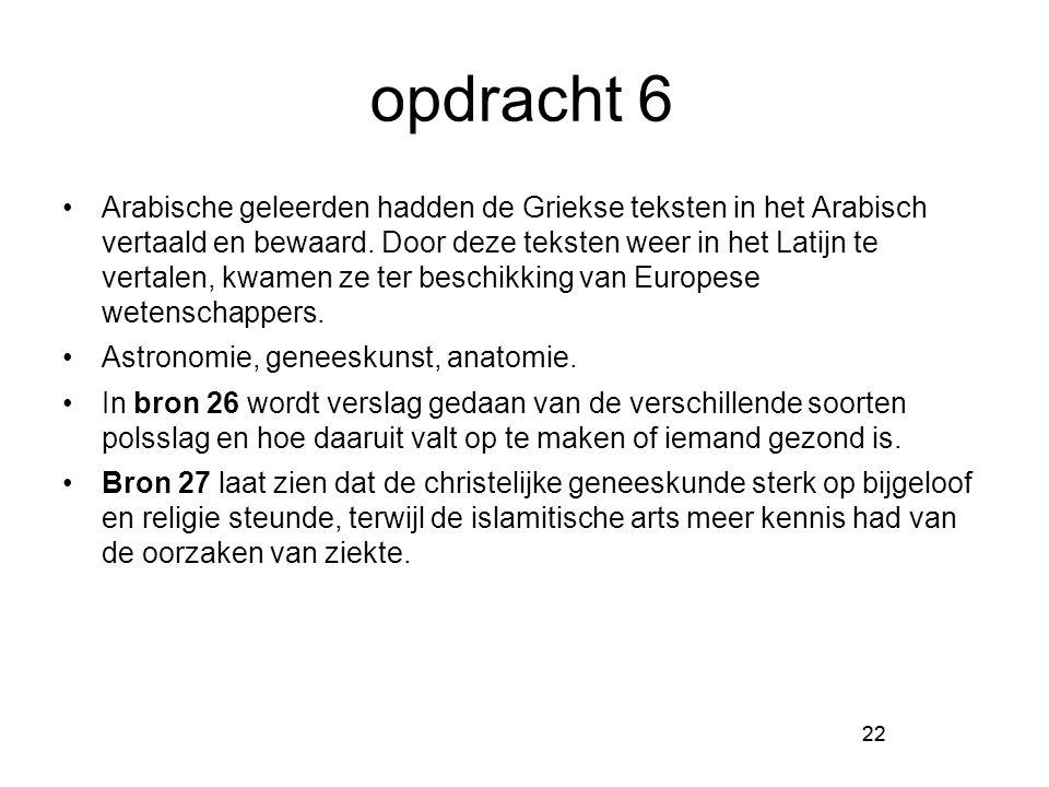 22 opdracht 6 Arabische geleerden hadden de Griekse teksten in het Arabisch vertaald en bewaard. Door deze teksten weer in het Latijn te vertalen, kwa