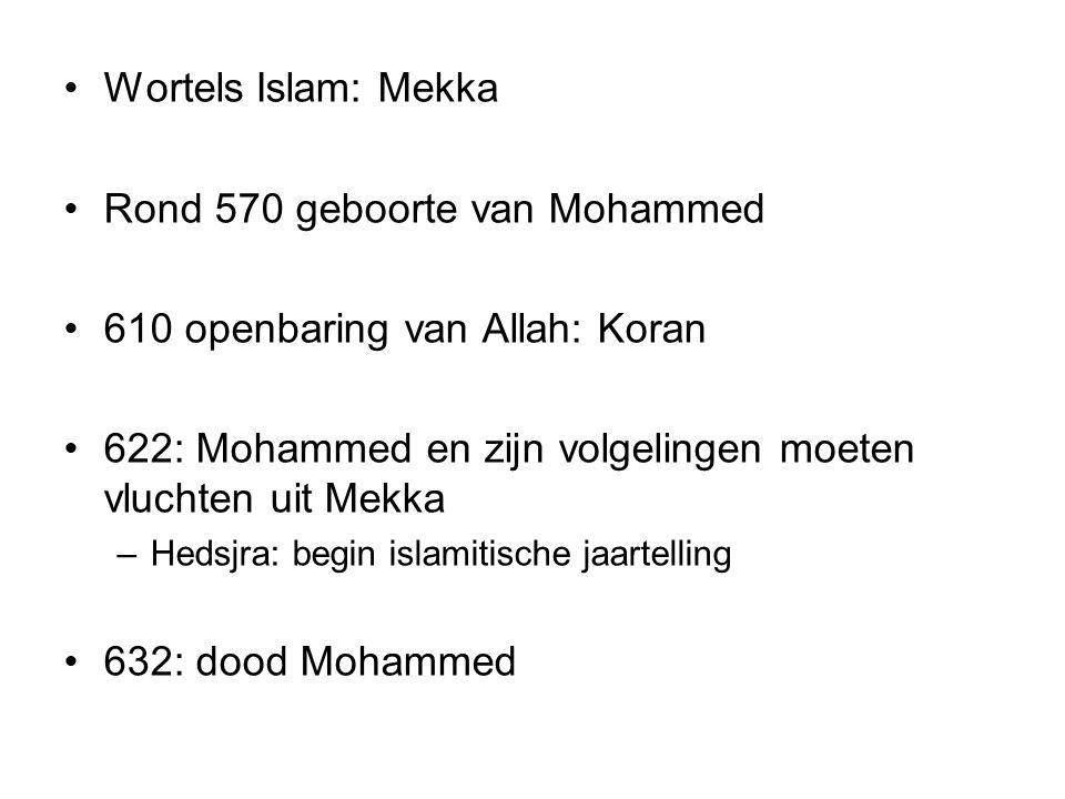 Wortels Islam: Mekka Rond 570 geboorte van Mohammed 610 openbaring van Allah: Koran 622: Mohammed en zijn volgelingen moeten vluchten uit Mekka –Hedsj