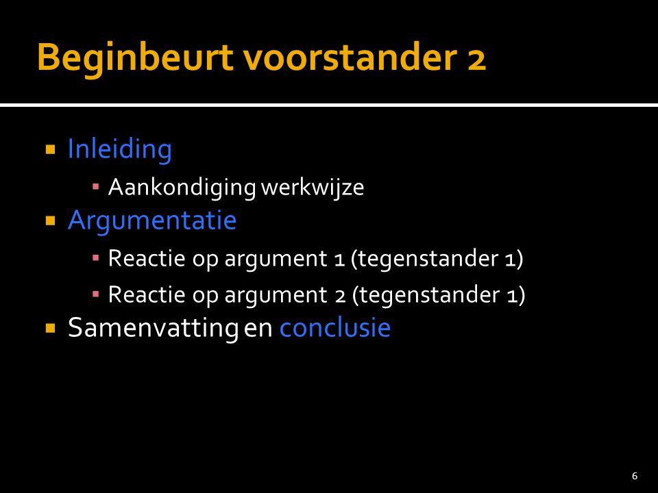 6 Beginbeurt voorstander 2  Inleiding ▪ Aankondiging werkwijze  Argumentatie ▪ Reactie op argument 1 (tegenstander 1) ▪ Reactie op argument 2 (tegenstander 1)  Samenvatting en conclusie