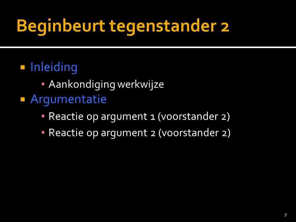 7 Beginbeurt tegenstander 2  Inleiding ▪ Aankondiging werkwijze  Argumentatie ▪ Reactie op argument 1 (voorstander 2) ▪ Reactie op argument 2 (voorstander 2)
