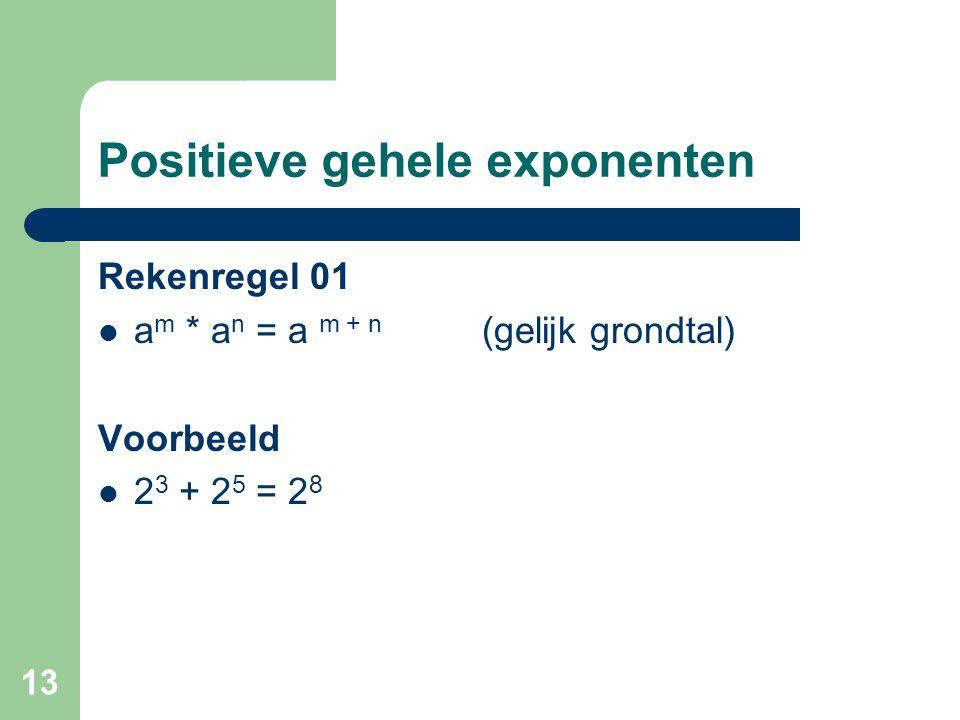 13 Positieve gehele exponenten Rekenregel 01 a m * a n = a m + n (gelijk grondtal) Voorbeeld 2 3 + 2 5 = 2 8