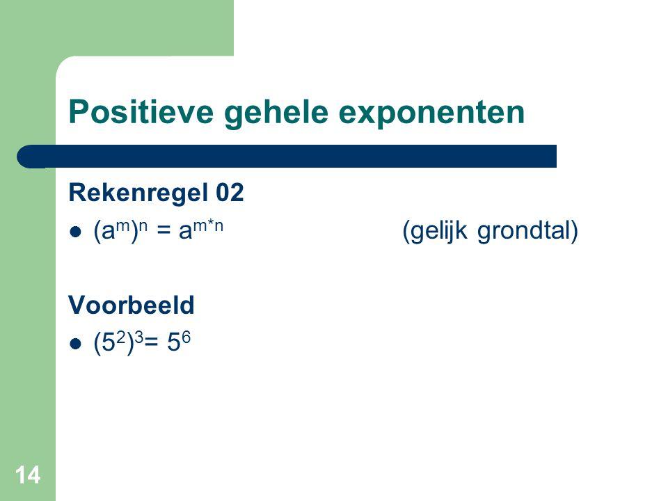 14 Positieve gehele exponenten Rekenregel 02 (a m ) n = a m*n (gelijk grondtal) Voorbeeld (5 2 ) 3 = 5 6
