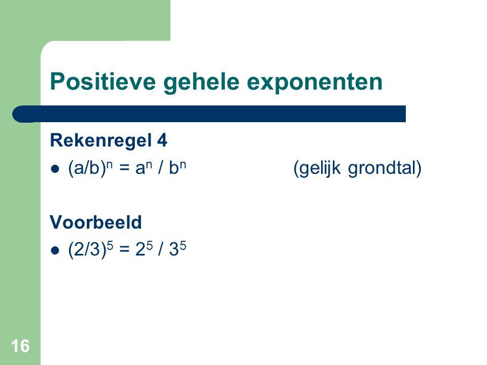 16 Positieve gehele exponenten Rekenregel 4 (a/b) n = a n / b n (gelijk grondtal) Voorbeeld (2/3) 5 = 2 5 / 3 5