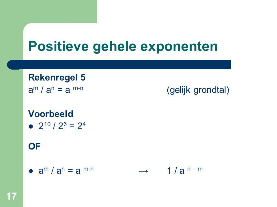 17 Positieve gehele exponenten Rekenregel 5 a m / a n = a m-n (gelijk grondtal) Voorbeeld 2 10 / 2 6 = 2 4 OF a m / a n = a m-n →1 / a n – m