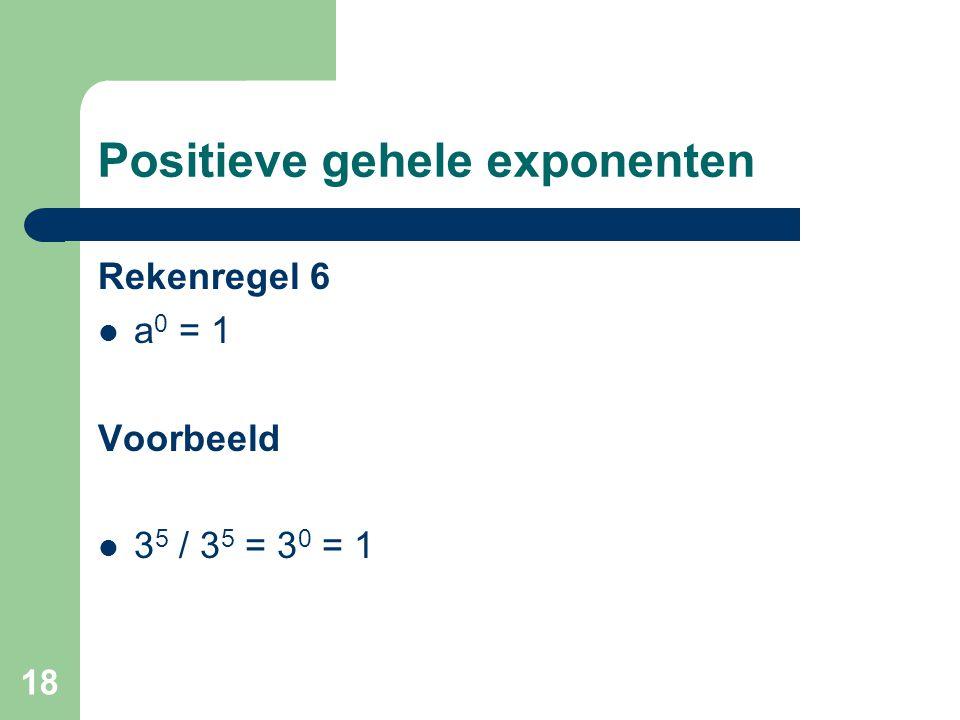18 Positieve gehele exponenten Rekenregel 6 a 0 = 1 Voorbeeld 3 5 / 3 5 = 3 0 = 1