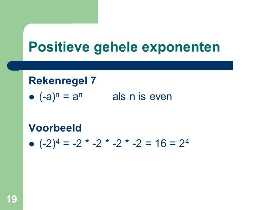 19 Positieve gehele exponenten Rekenregel 7 (-a) n = a n als n is even Voorbeeld (-2) 4 = -2 * -2 * -2 * -2 = 16 = 2 4