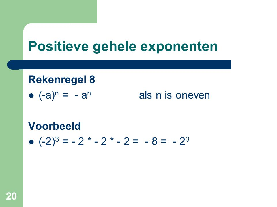20 Positieve gehele exponenten Rekenregel 8 (-a) n = - a n als n is oneven Voorbeeld (-2) 3 = - 2 * - 2 * - 2 = - 8 = - 2 3