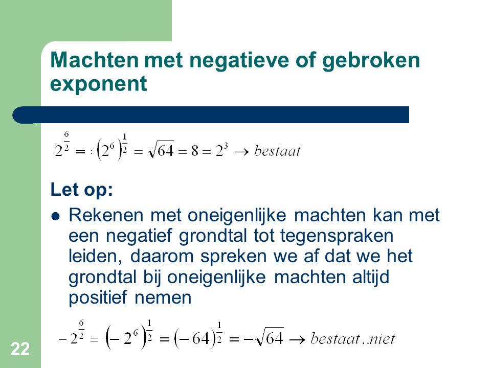 22 Machten met negatieve of gebroken exponent Let op: Rekenen met oneigenlijke machten kan met een negatief grondtal tot tegenspraken leiden, daarom s