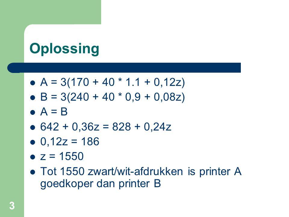 3 Oplossing A = 3(170 + 40 * 1.1 + 0,12z) B = 3(240 + 40 * 0,9 + 0,08z) A = B 642 + 0,36z = 828 + 0,24z 0,12z = 186 z = 1550 Tot 1550 zwart/wit-afdruk