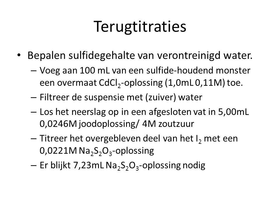 Terugtitraties Bepalen sulfidegehalte van verontreinigd water. – Voeg aan 100 mL van een sulfide-houdend monster een overmaat CdCl 2 -oplossing (1,0mL