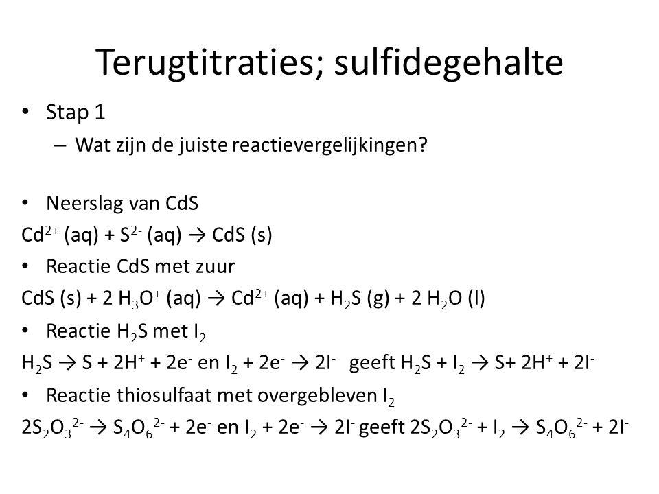 Terugtitraties; sulfidegehalte Stap 1 – Wat zijn de juiste reactievergelijkingen? Neerslag van CdS Cd 2+ (aq) + S 2- (aq) → CdS (s) Reactie CdS met zu