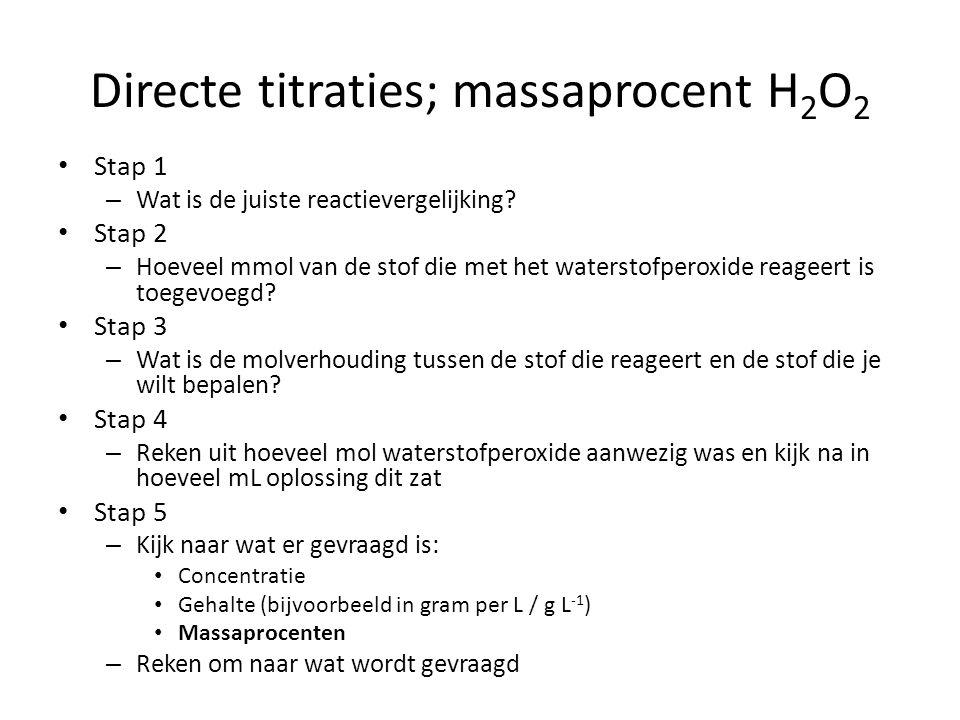 Directe titraties; massaprocent H 2 O 2 Stap 1 – Wat is de juiste reactievergelijking? Stap 2 – Hoeveel mmol van de stof die met het waterstofperoxide