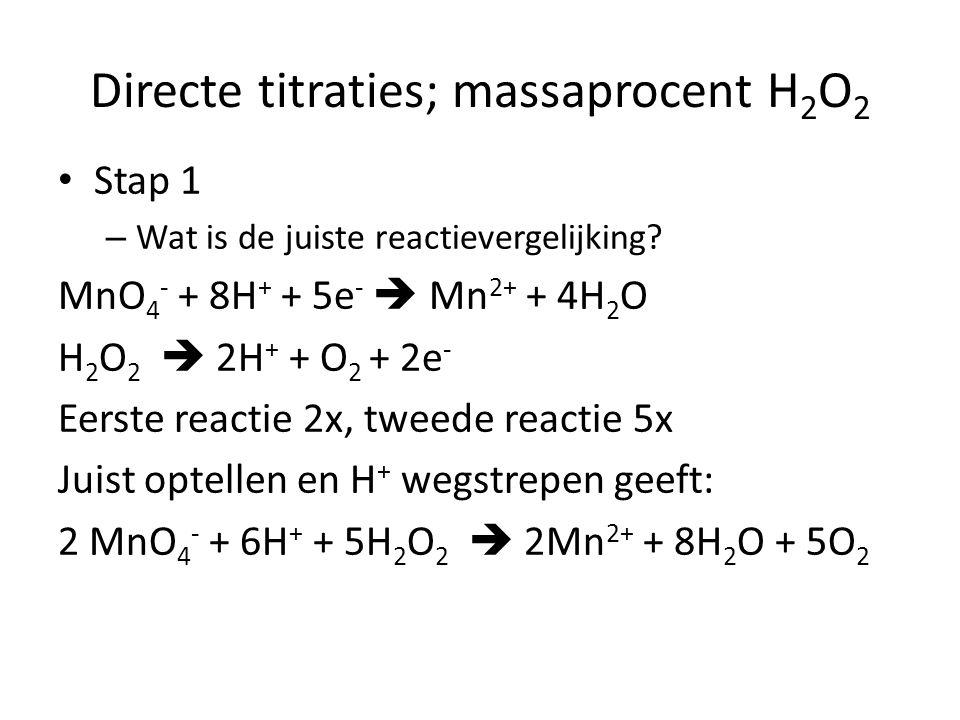 Directe titraties; massaprocent H 2 O 2 Stap 1 – Wat is de juiste reactievergelijking? MnO 4 - + 8H + + 5e -  Mn 2+ + 4H 2 O H 2 O 2  2H + + O 2 + 2