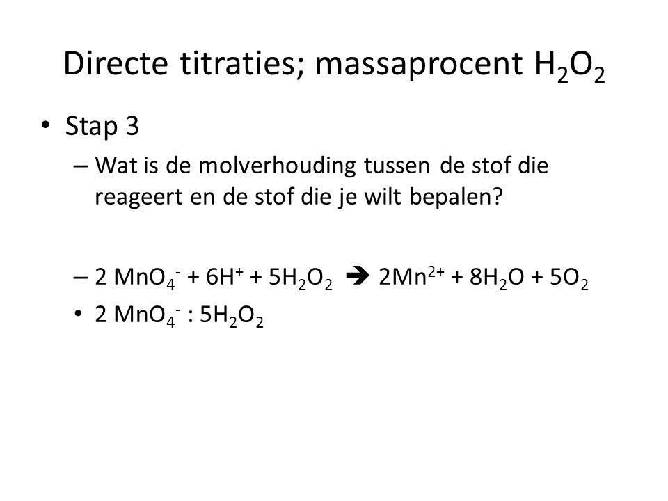 Directe titraties; massaprocent H 2 O 2 Stap 4 – Reken uit hoeveel mol waterstofperoxide aanwezig was en kijk na in hoeveel mL oplossing dit zat 2 MnO 4 - : 5H 2 O 2 (stap 3) 8,4370 mmol MnO 4 - (stap 2) 8,4370/2 x 5 = 21,092 mmol H 2 O 2 Dit zat in 25,00mL oplossing
