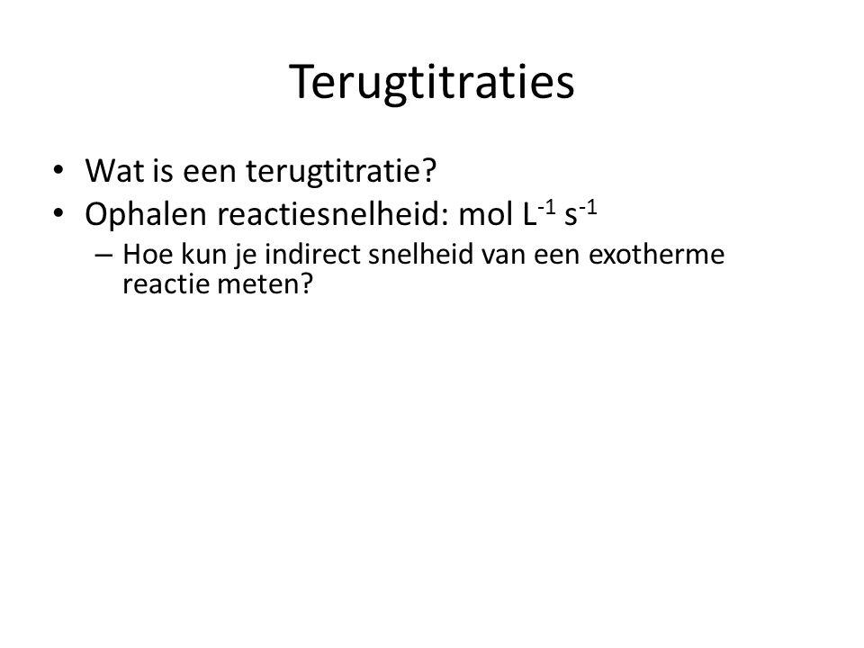 Terugtitraties Wat is een terugtitratie? Ophalen reactiesnelheid: mol L -1 s -1 – Hoe kun je indirect snelheid van een exotherme reactie meten?