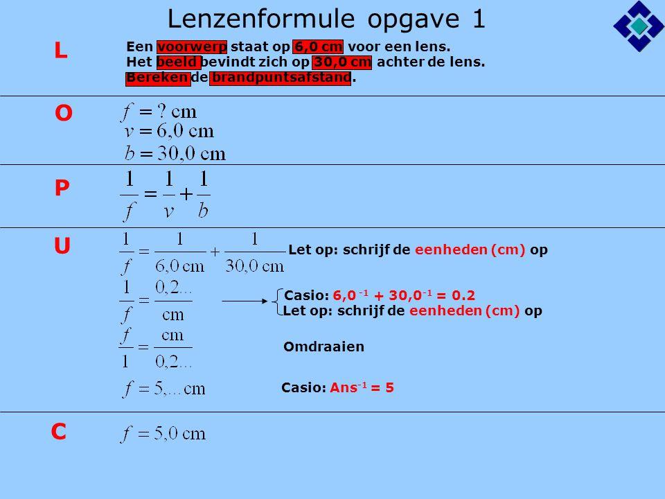 Lenzenformule opgave 1 Let op: schrijf de eenheden (cm) op Casio: 6,0 -1 + 30,0 -1 = 0.2 Casio: Ans -1 = 5 L O P U C Let op: schrijf de eenheden (cm)