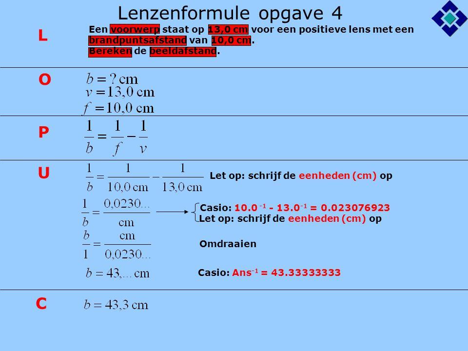 Lenzenformule opgave 4 Let op: schrijf de eenheden (cm) op Casio: 10.0 -1 - 13.0 -1 = 0.023076923 Casio: Ans -1 = 43.33333333 L O P U C Let op: schrij
