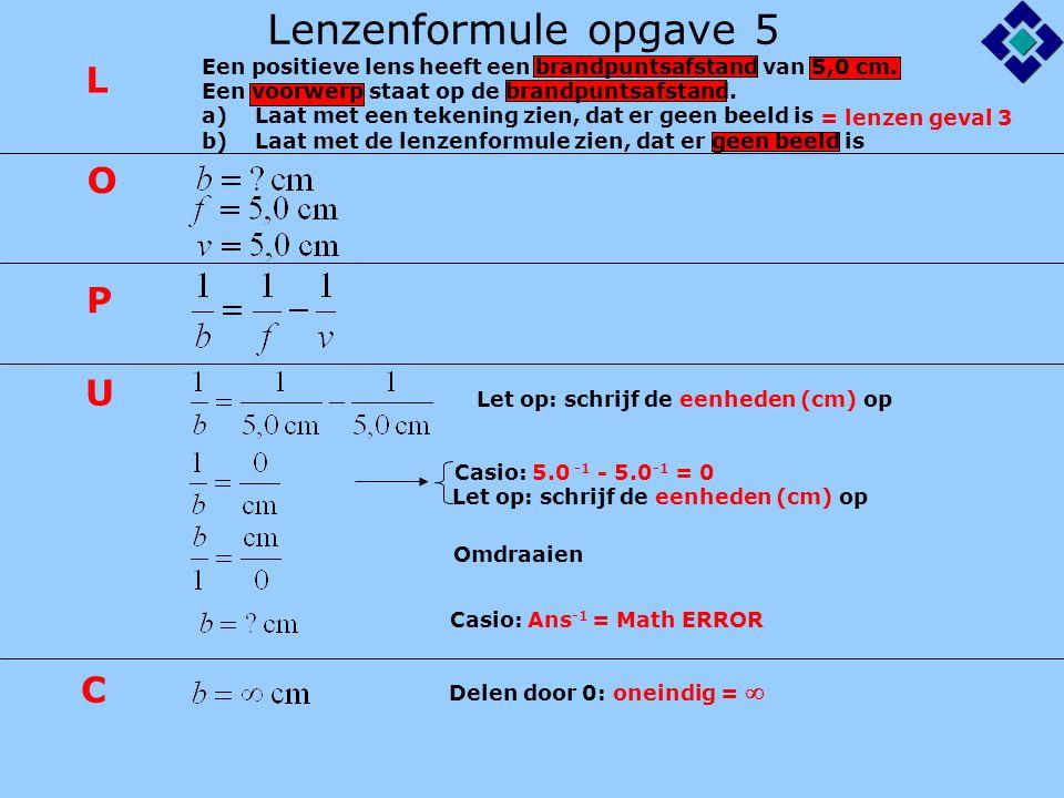 Lenzenformule opgave 5 Let op: schrijf de eenheden (cm) op Casio: 5.0 -1 - 5.0 -1 = 0 Casio: Ans -1 = Math ERROR L O P U C Let op: schrijf de eenheden