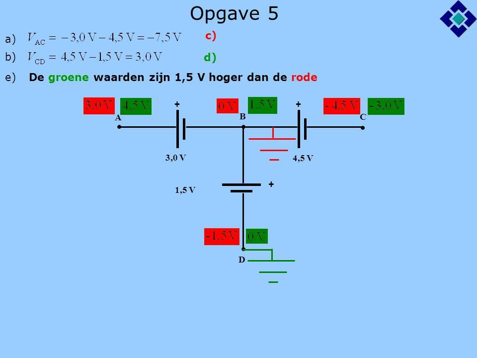 Opgave 5 ++ + A B C D 3,0 V 4,5 V 1,5 V a) b) e)De groene waarden zijn 1,5 V hoger dan de rode c) d)
