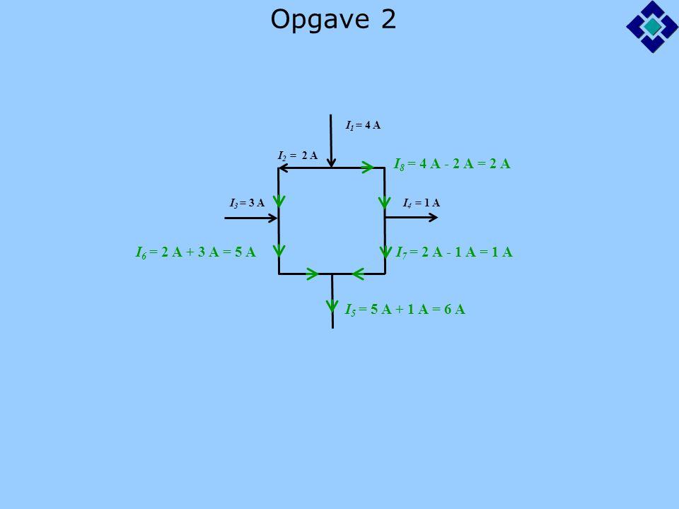 Opgave 2 I 1 = 4 A I 2 = 2 A I 3 = 3 A I 4 = 1 A I 6 = 2 A + 3 A = 5 A I 8 = 4 A - 2 A = 2 A I 7 = 2 A - 1 A = 1 A I 5 = 5 A + 1 A = 6 A
