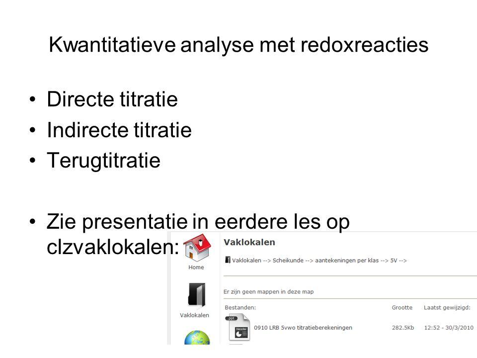 Kwantitatieve analyse met redoxreacties Directe titratie Indirecte titratie Terugtitratie Zie presentatie in eerdere les op clzvaklokalen: