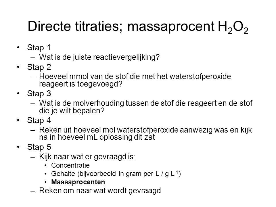 Directe titraties; massaprocent H 2 O 2 Stap 1 –Wat is de juiste reactievergelijking? Stap 2 –Hoeveel mmol van de stof die met het waterstofperoxide r