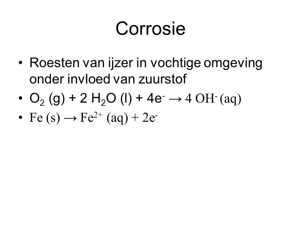 Corrosie Roesten van ijzer in vochtige omgeving onder invloed van zuurstof O 2 (g) + 2 H 2 O (l) + 4e - → 4 OH - (aq) Fe (s) → Fe 2+ (aq) + 2e -