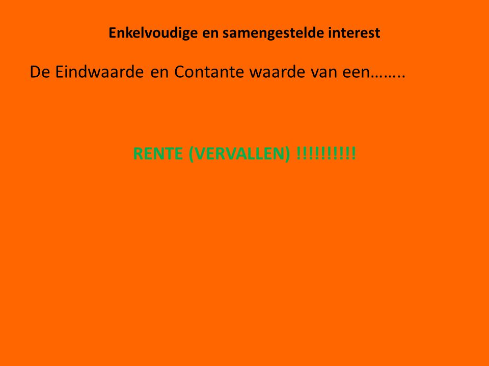 Enkelvoudige en samengestelde interest De Eindwaarde en Contante waarde van een…….. RENTE (VERVALLEN) !!!!!!!!!!