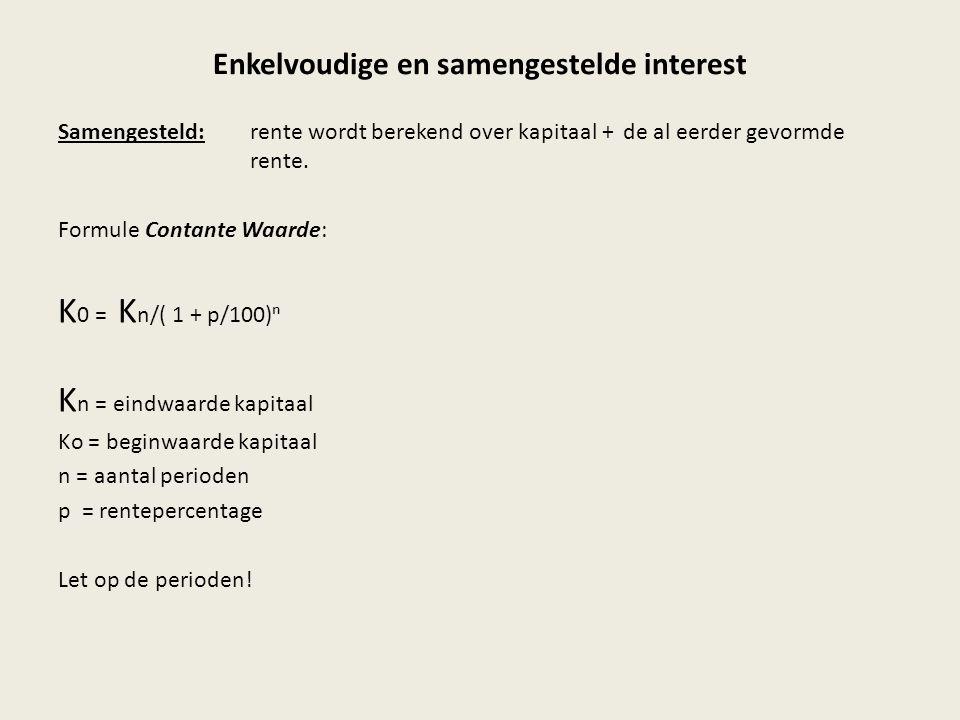 Enkelvoudige en samengestelde interest Samengesteld:rente wordt berekend over kapitaal + de al eerder gevormde rente. Formule Contante Waarde: K 0 = K