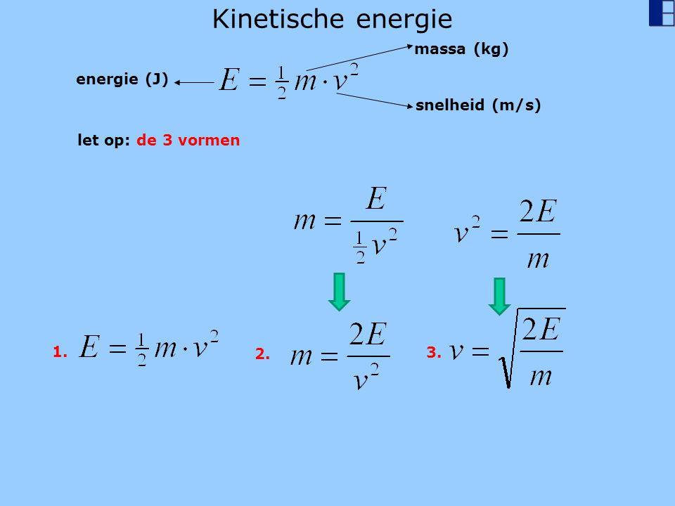 Kinetische energie energie (J) massa (kg) snelheid (m/s) let op: de 3 vormen 1. 2. 3.