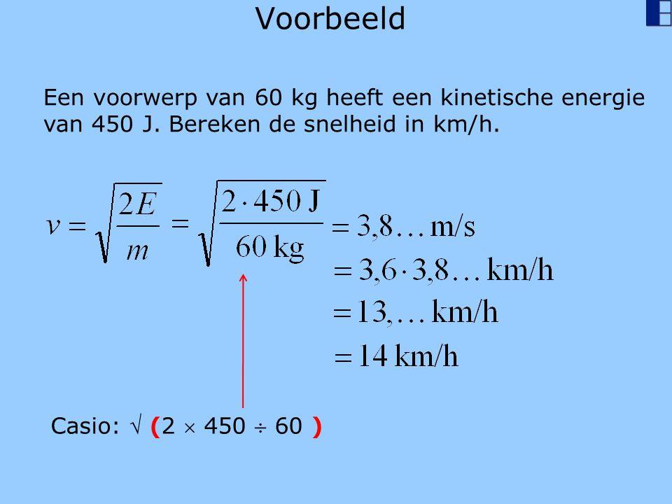 Voorbeeld Een voorwerp van 60 kg heeft een kinetische energie van 450 J. Bereken de snelheid in km/h. Casio:  (2  450  60 )